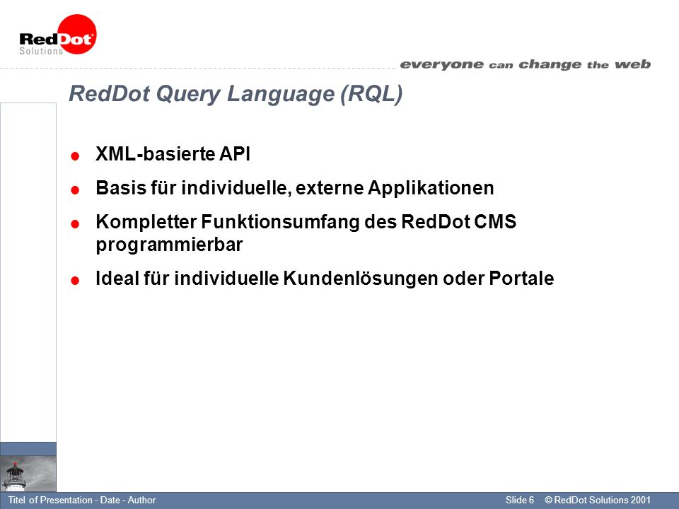 © RedDot Solutions 2001Slide 6Titel of Presentation - Date - Author RedDot Query Language (RQL) XML-basierte API Basis für individuelle, externe Applikationen Kompletter Funktionsumfang des RedDot CMS programmierbar Ideal für individuelle Kundenlösungen oder Portale