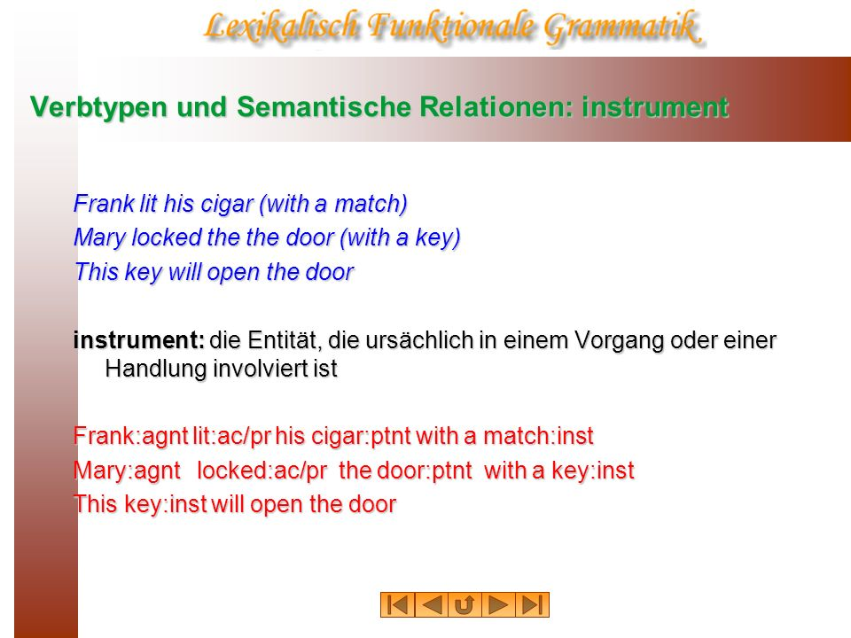 Verbtypen und Semantische Relationen: instrument Frank lit his cigar (with a match) Mary locked the the door (with a key) This key will open the door instrument: die Entität, die ursächlich in einem Vorgang oder einer Handlung involviert ist Frank:agnt lit:ac/pr his cigar:ptnt with a match:inst Mary:agnt locked:ac/pr the door:ptnt with a key:inst This key:inst will open the door