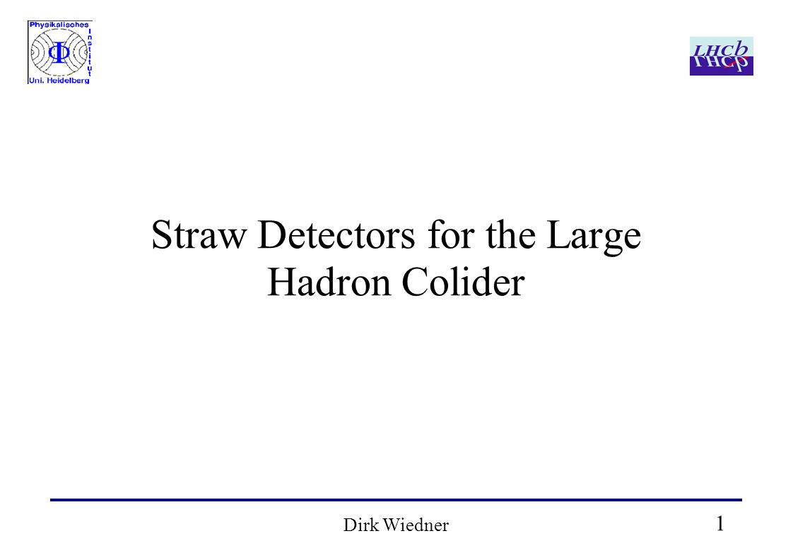 1 Dirk Wiedner Straw Detectors for the Large Hadron Colider