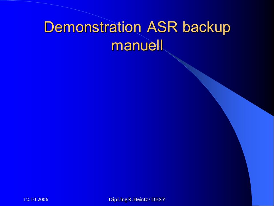 12.10.2006Dipl.Ing R.Heintz / DESY Demonstration ASR backup manuell