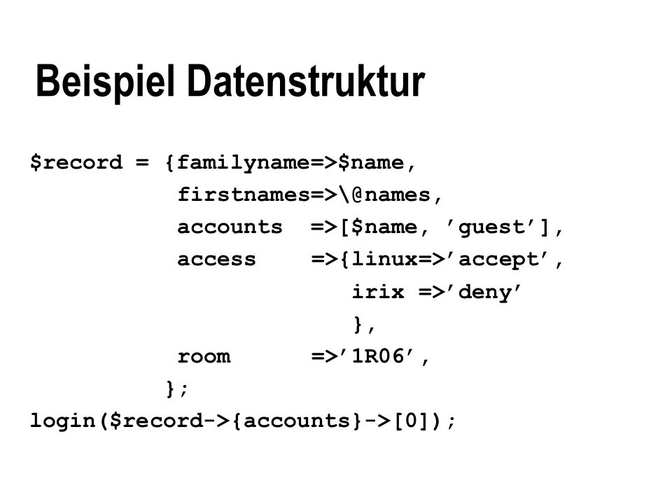 Beispiel Datenstruktur $record = {familyname=>$name, accounts =>[$name, guest], access =>{linux=>accept, irix =>deny }, room =>1R06, }; login($record->{accounts}->[0]);
