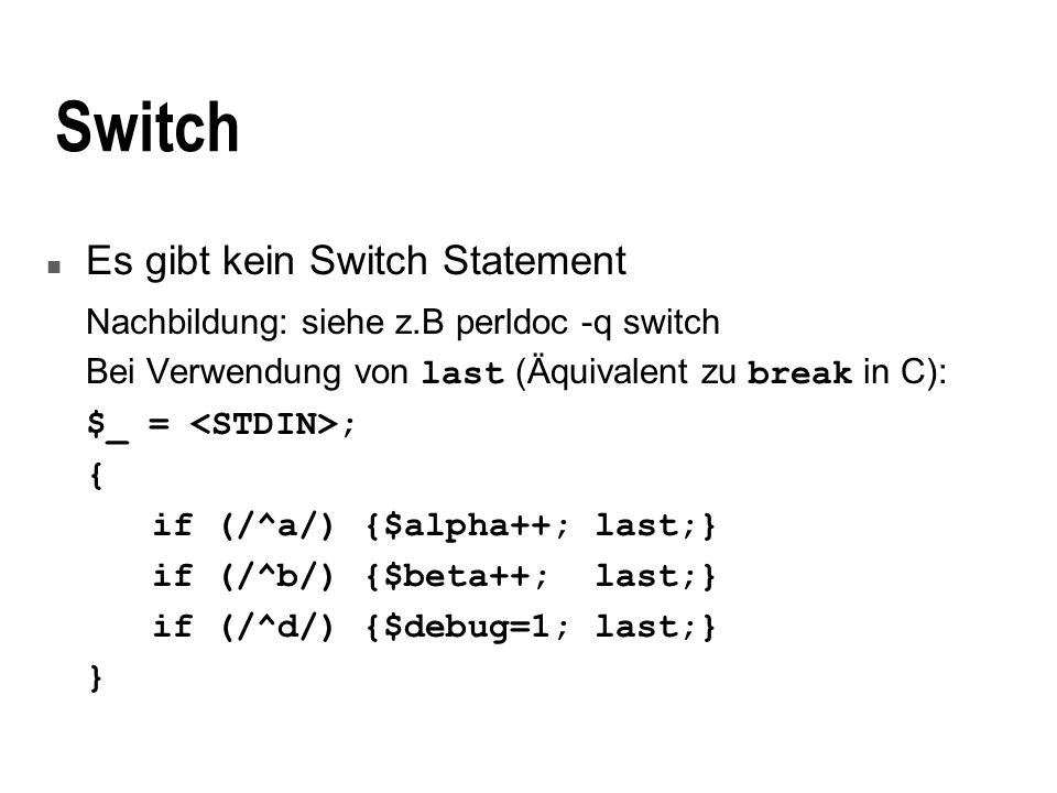 Switch n Es gibt kein Switch Statement Nachbildung: siehe z.B perldoc -q switch Bei Verwendung von last (Äquivalent zu break in C): $_ = ; { if (/^a/) {$alpha++; last;} if (/^b/) {$beta++; last;} if (/^d/) {$debug=1; last;} }