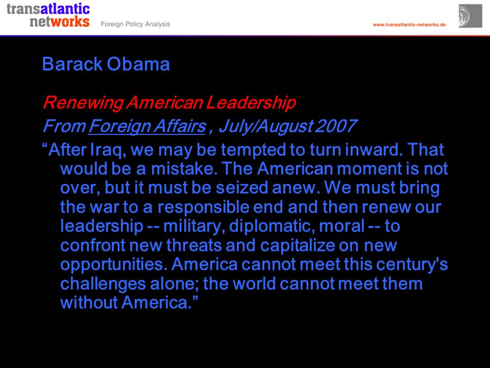 Barack Obama Renewing American Leadership From Foreign Affairs, July/August 2007 After Iraq, we may be tempted to turn inward.