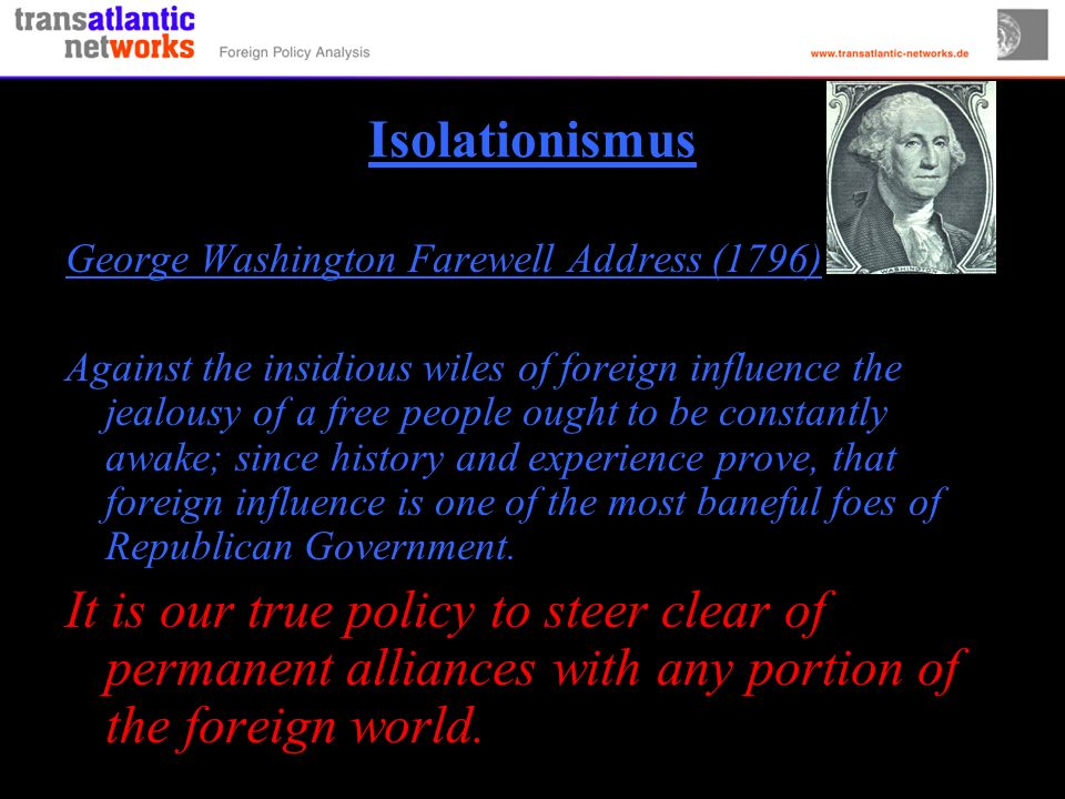 Isolationismus George Washington Farewell Address (1796) Against the insidious wiles of foreign influence the jealousy of a free people ought to be constantly awake; since history and experience prove, that foreign influence is one of the most baneful foes of Republican Government.