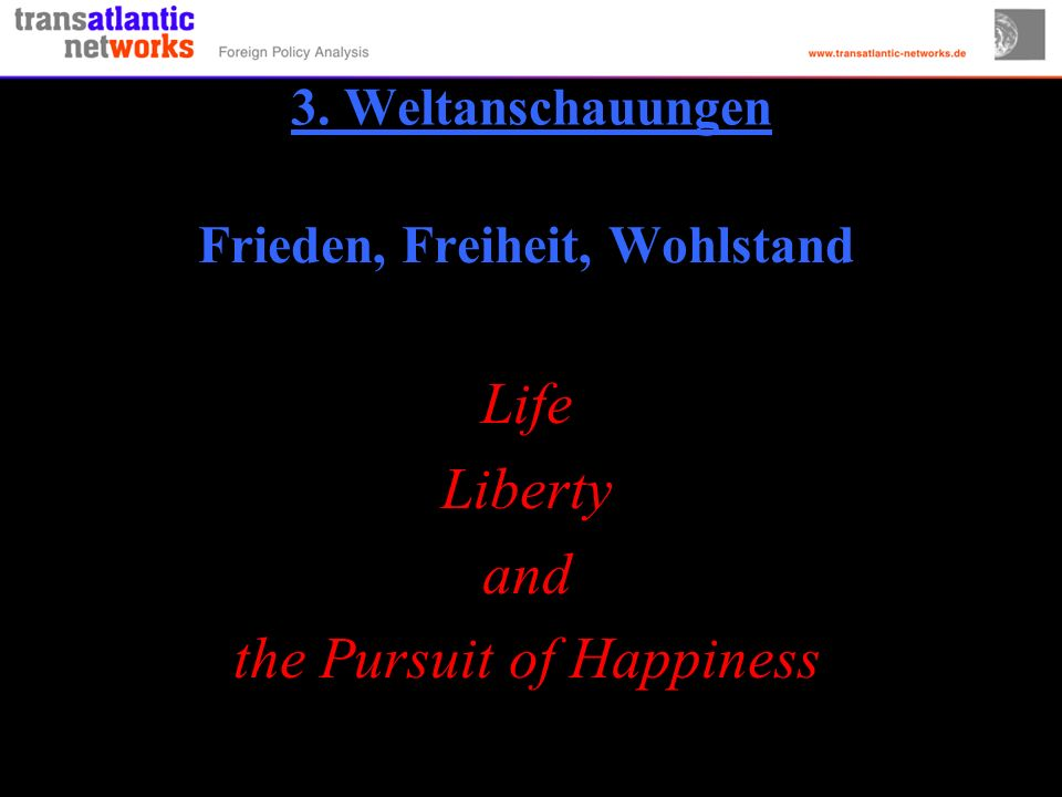 3. Weltanschauungen Frieden, Freiheit, Wohlstand Life Liberty and the Pursuit of Happiness