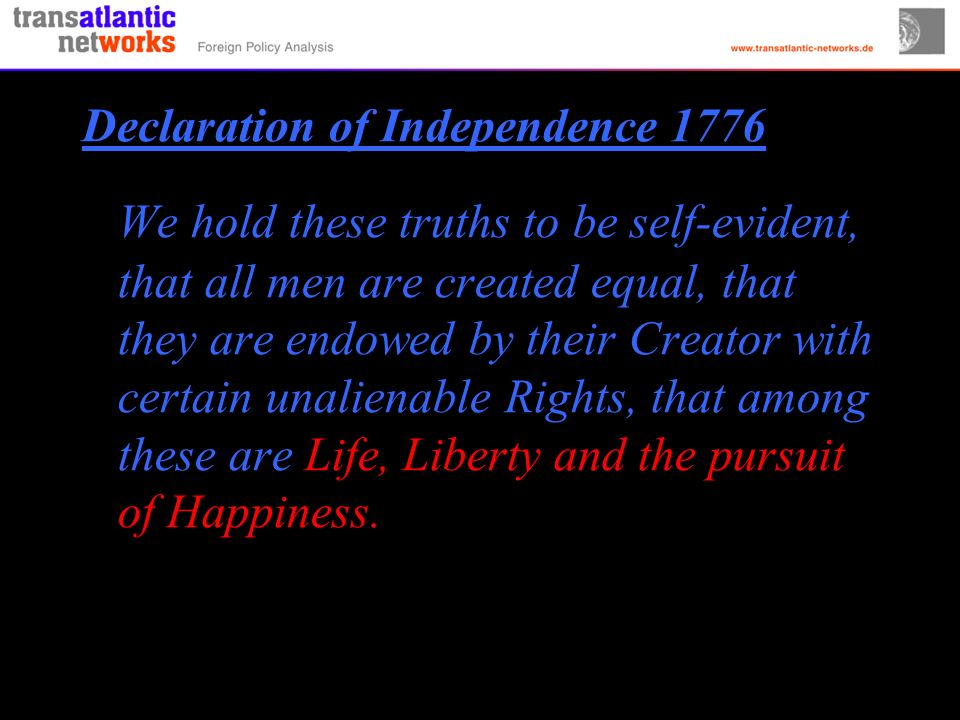 Declaration of Independence 1776 We hold these truths to be self-evident, that all men are created equal, that they are endowed by their Creator with certain unalienable Rights, that among these are Life, Liberty and the pursuit of Happiness.