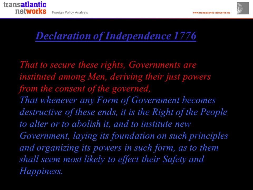 That to secure these rights, Governments are instituted among Men, deriving their just powers from the consent of the governed, That whenever any Form of Government becomes destructive of these ends, it is the Right of the People to alter or to abolish it, and to institute new Government, laying its foundation on such principles and organizing its powers in such form, as to them shall seem most likely to effect their Safety and Happiness.