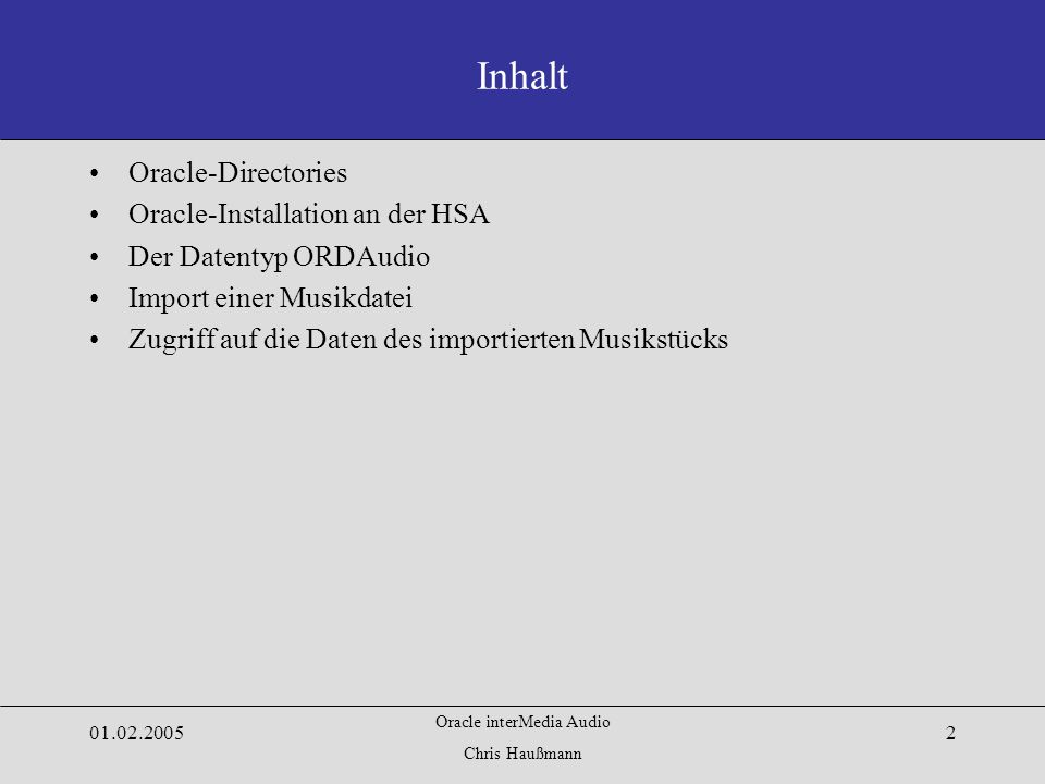 Oracle interMedia Audio Chris Haußmann Oracle-Directories Oracle-Installation an der HSA Der Datentyp ORDAudio Import einer Musikdatei Zugriff auf die Daten des importierten Musikstücks Inhalt