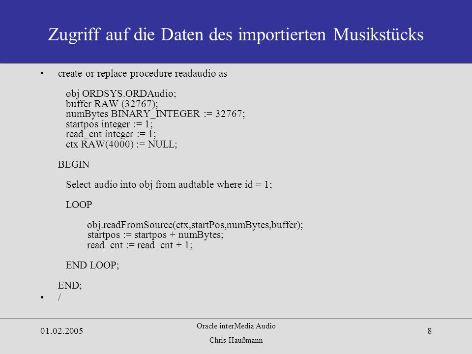 Oracle interMedia Audio Chris Haußmann Zugriff auf die Daten des importierten Musikstücks create or replace procedure readaudio as obj ORDSYS.ORDAudio; buffer RAW (32767); numBytes BINARY_INTEGER := 32767; startpos integer := 1; read_cnt integer := 1; ctx RAW(4000) := NULL; BEGIN Select audio into obj from audtable where id = 1; LOOP obj.readFromSource(ctx,startPos,numBytes,buffer); startpos := startpos + numBytes; read_cnt := read_cnt + 1; END LOOP; END; /