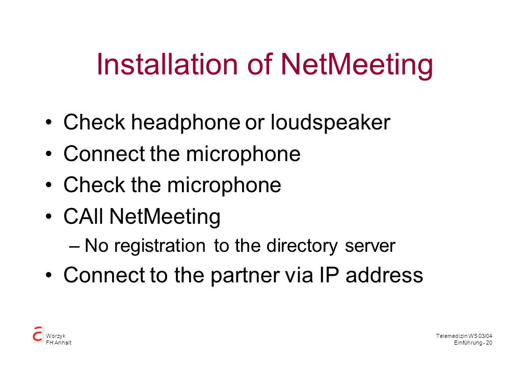 Worzyk FH Anhalt Telemedizin WS 03/04 Einführung - 20 Installation of NetMeeting Check headphone or loudspeaker Connect the microphone Check the microphone CAll NetMeeting –No registration to the directory server Connect to the partner via IP address