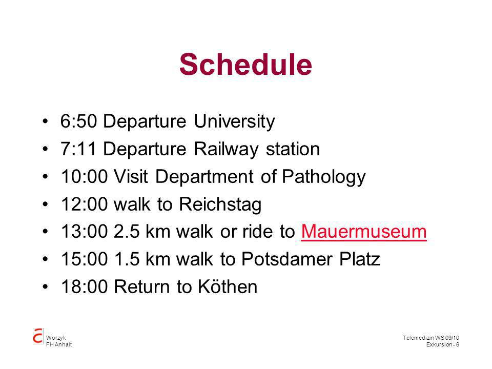 Worzyk FH Anhalt Telemedizin WS 09/10 Exkursion - 6 Schedule 6:50 Departure University 7:11 Departure Railway station 10:00 Visit Department of Pathology 12:00 walk to Reichstag 13:00 2.5 km walk or ride to MauermuseumMauermuseum 15:00 1.5 km walk to Potsdamer Platz 18:00 Return to Köthen