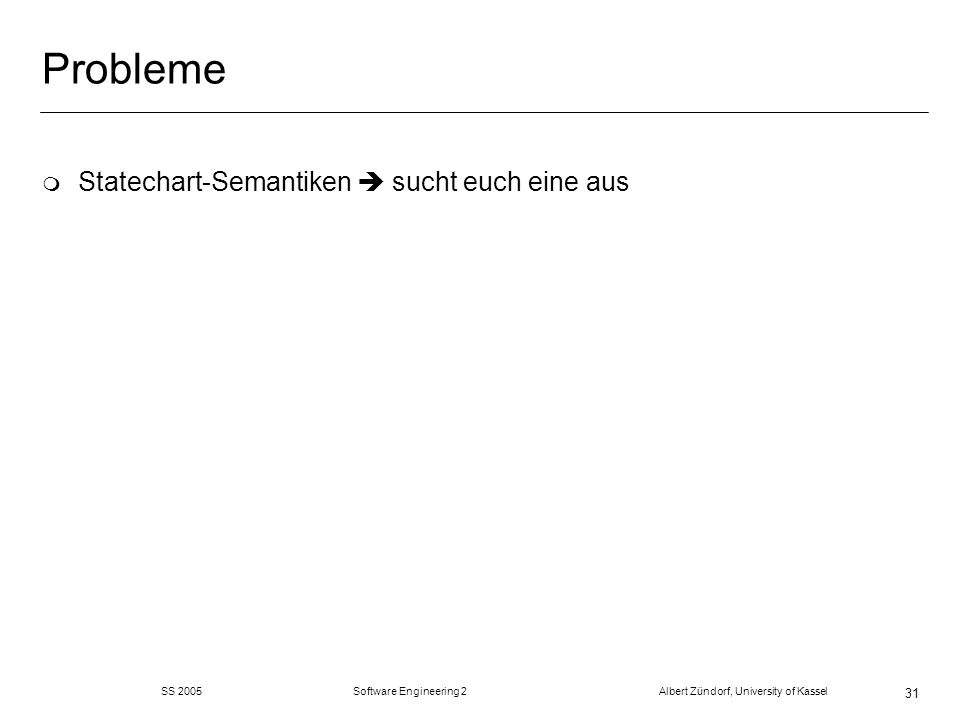 SS 2005 Software Engineering 2 Albert Zündorf, University of Kassel 31 Probleme m Statechart-Semantiken sucht euch eine aus