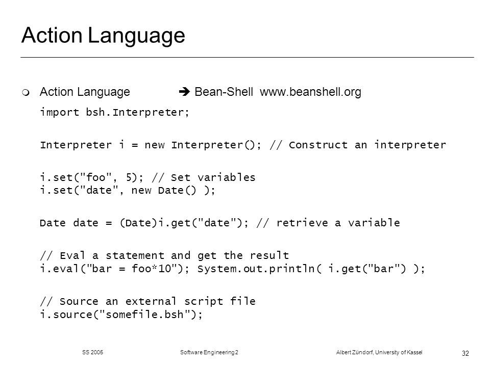 SS 2005 Software Engineering 2 Albert Zündorf, University of Kassel 32 Action Language m Action Language Bean-Shell   import bsh.Interpreter; Interpreter i = new Interpreter(); // Construct an interpreter i.set( foo , 5); // Set variables i.set( date , new Date() ); Date date = (Date)i.get( date ); // retrieve a variable // Eval a statement and get the result i.eval( bar = foo*10 ); System.out.println( i.get( bar ) ); // Source an external script file i.source( somefile.bsh );
