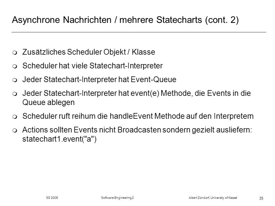 SS 2005 Software Engineering 2 Albert Zündorf, University of Kassel 35 Asynchrone Nachrichten / mehrere Statecharts (cont.