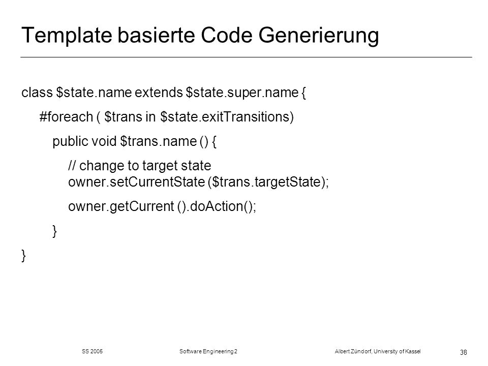 SS 2005 Software Engineering 2 Albert Zündorf, University of Kassel 38 Template basierte Code Generierung class $state.name extends $state.super.name { #foreach ( $trans in $state.exitTransitions) public void $trans.name () { // change to target state owner.setCurrentState ($trans.targetState); owner.getCurrent ().doAction(); }