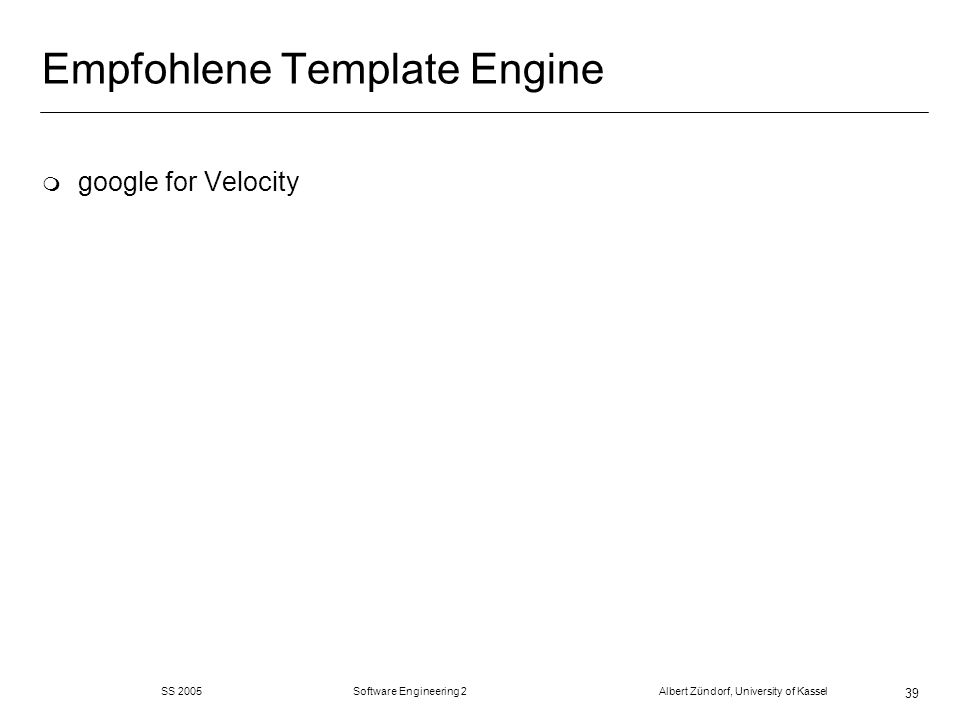 SS 2005 Software Engineering 2 Albert Zündorf, University of Kassel 39 Empfohlene Template Engine m google for Velocity