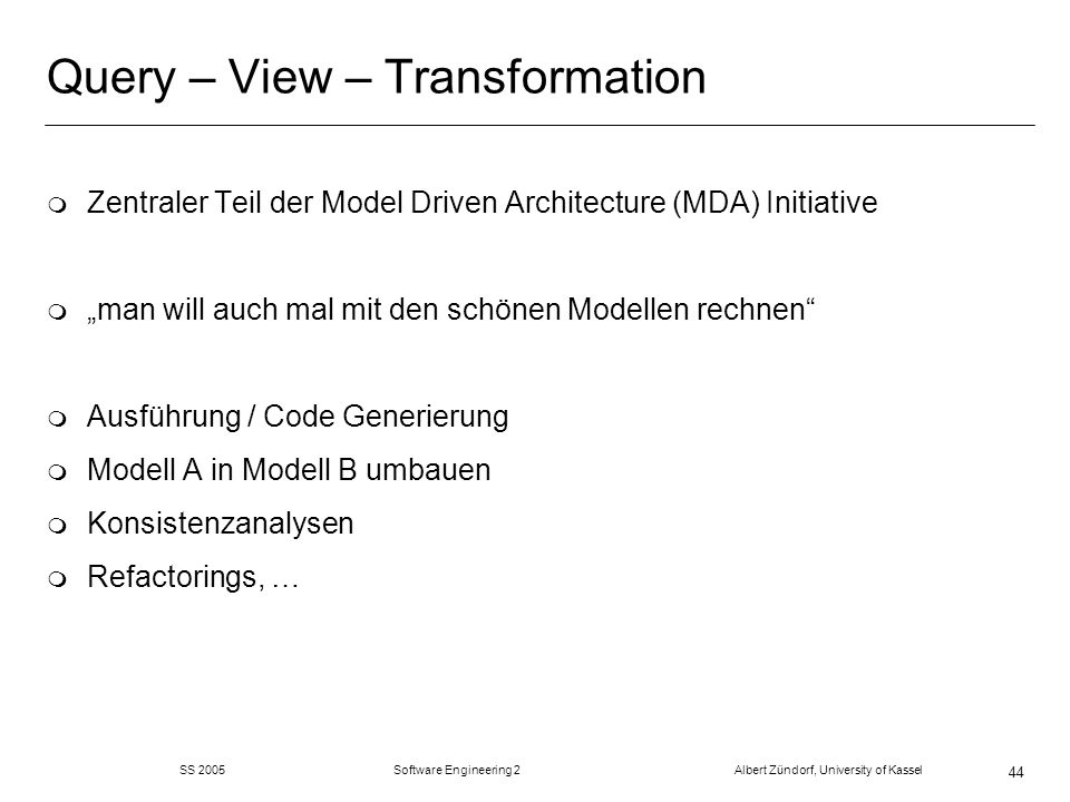 SS 2005 Software Engineering 2 Albert Zündorf, University of Kassel 44 Query – View – Transformation m Zentraler Teil der Model Driven Architecture (MDA) Initiative m man will auch mal mit den schönen Modellen rechnen m Ausführung / Code Generierung m Modell A in Modell B umbauen m Konsistenzanalysen m Refactorings, …