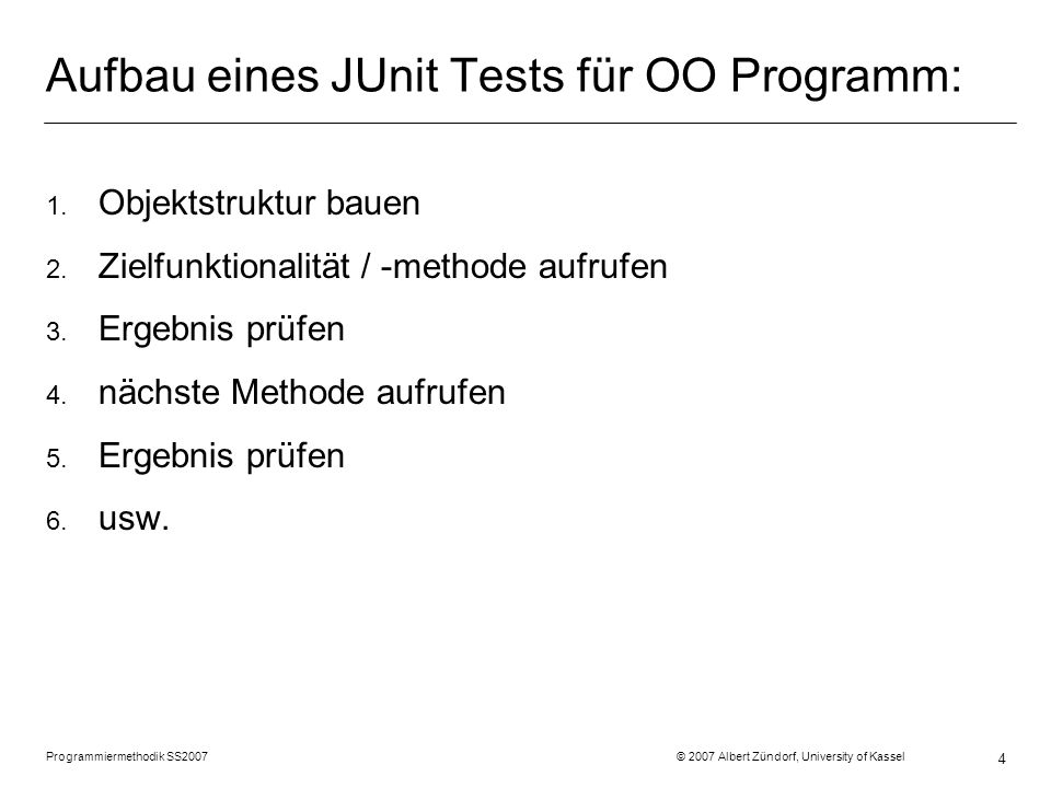 Programmiermethodik SS2007 © 2007 Albert Zündorf, University of Kassel 4 Aufbau eines JUnit Tests für OO Programm: 1.