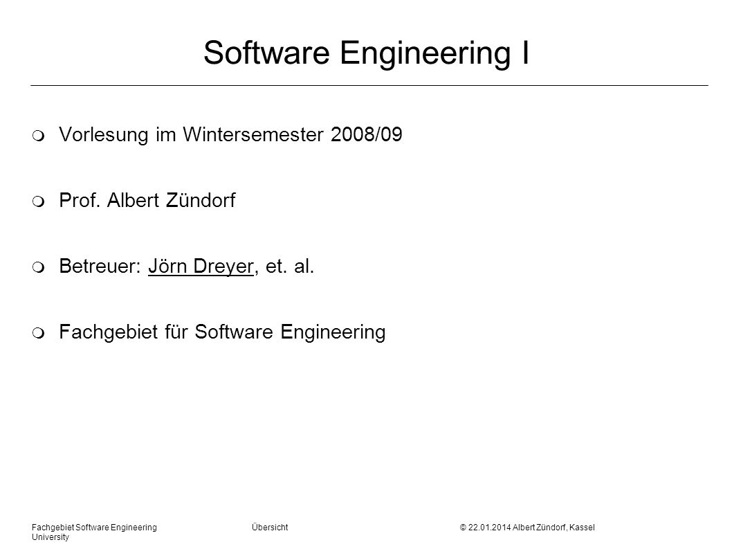 Fachgebiet Software Engineering Übersicht © Albert Zündorf, Kassel University Software Engineering I m Vorlesung im Wintersemester 2008/09 m Prof.