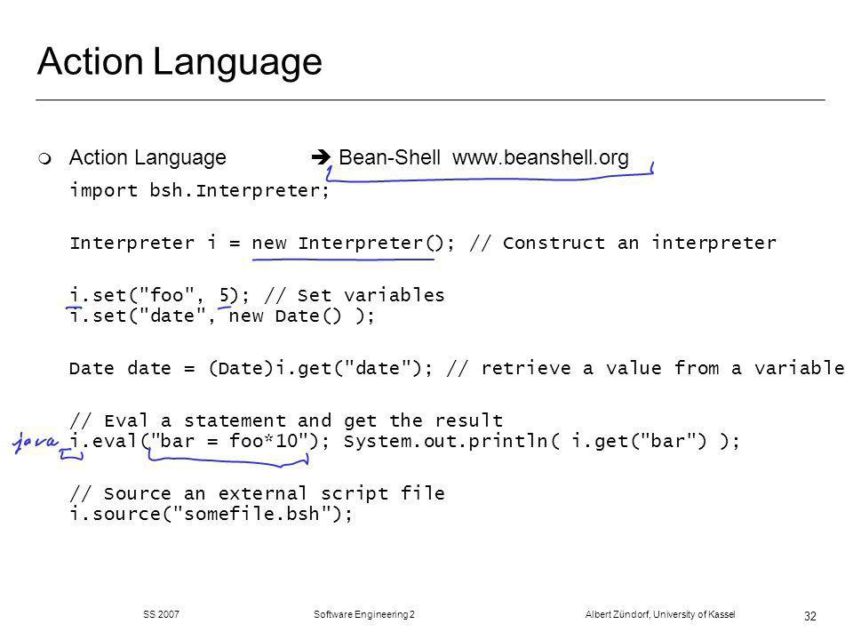 SS 2007 Software Engineering 2 Albert Zündorf, University of Kassel 32 Action Language m Action Language Bean-Shell   import bsh.Interpreter; Interpreter i = new Interpreter(); // Construct an interpreter i.set( foo , 5); // Set variables i.set( date , new Date() ); Date date = (Date)i.get( date ); // retrieve a value from a variable // Eval a statement and get the result i.eval( bar = foo*10 ); System.out.println( i.get( bar ) ); // Source an external script file i.source( somefile.bsh );