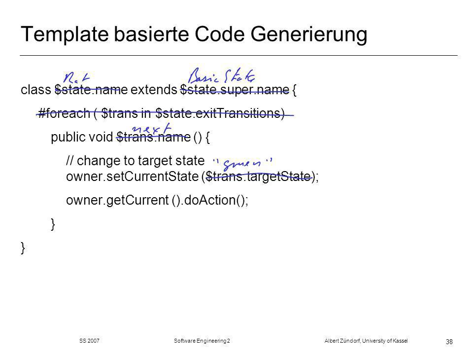 SS 2007 Software Engineering 2 Albert Zündorf, University of Kassel 38 Template basierte Code Generierung class $state.name extends $state.super.name { #foreach ( $trans in $state.exitTransitions) public void $trans.name () { // change to target state owner.setCurrentState ($trans.targetState); owner.getCurrent ().doAction(); }