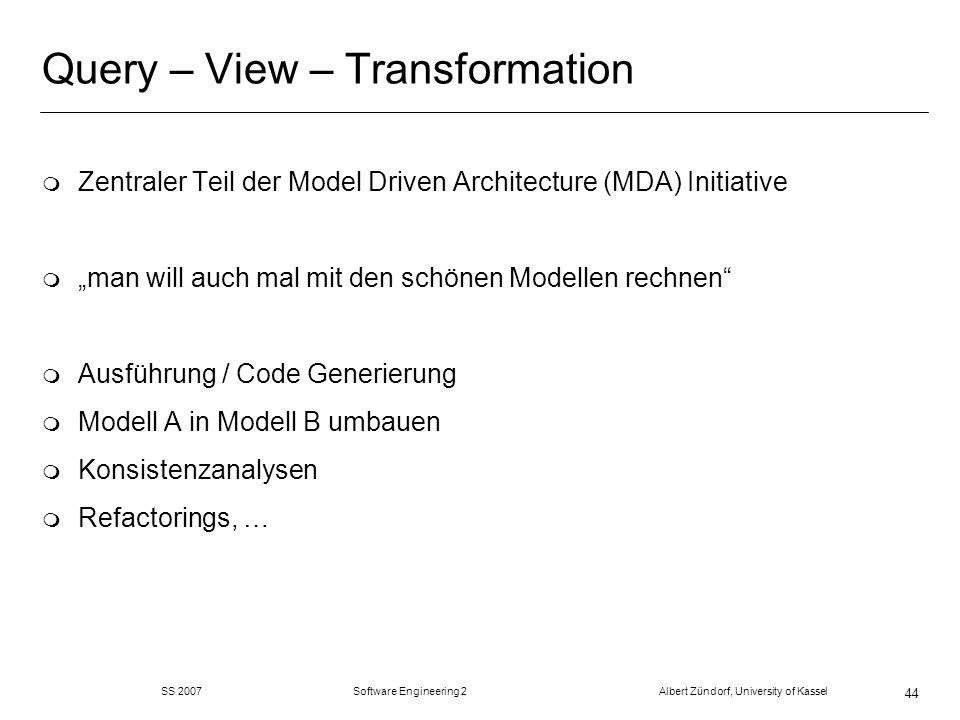 SS 2007 Software Engineering 2 Albert Zündorf, University of Kassel 44 Query – View – Transformation m Zentraler Teil der Model Driven Architecture (MDA) Initiative m man will auch mal mit den schönen Modellen rechnen m Ausführung / Code Generierung m Modell A in Modell B umbauen m Konsistenzanalysen m Refactorings, …
