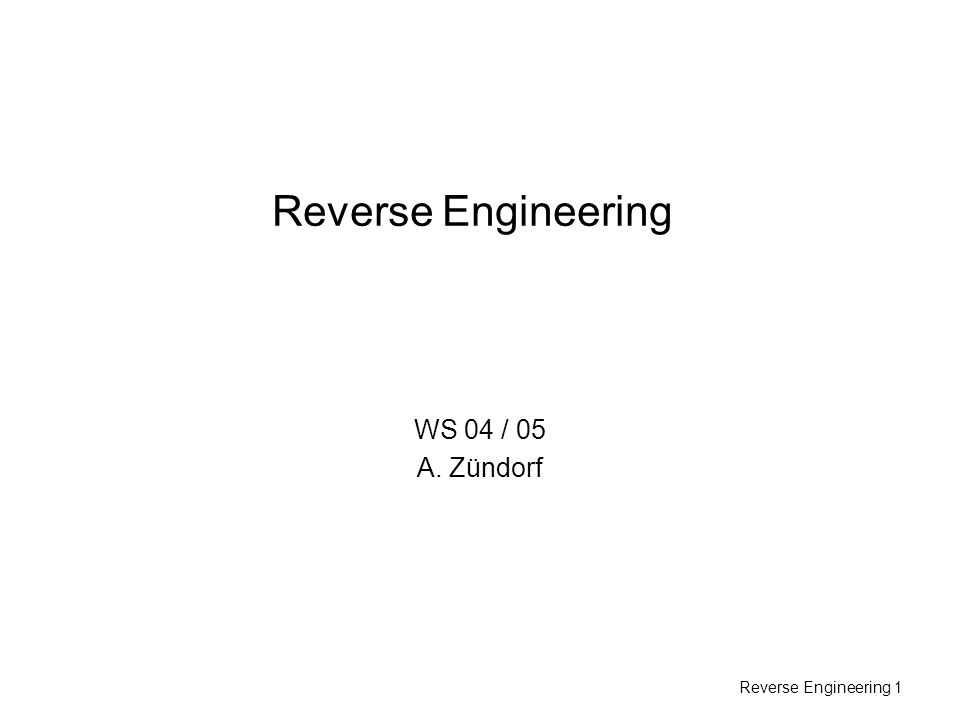 Reverse Engineering 1 Reverse Engineering WS 04 / 05 A. Zündorf