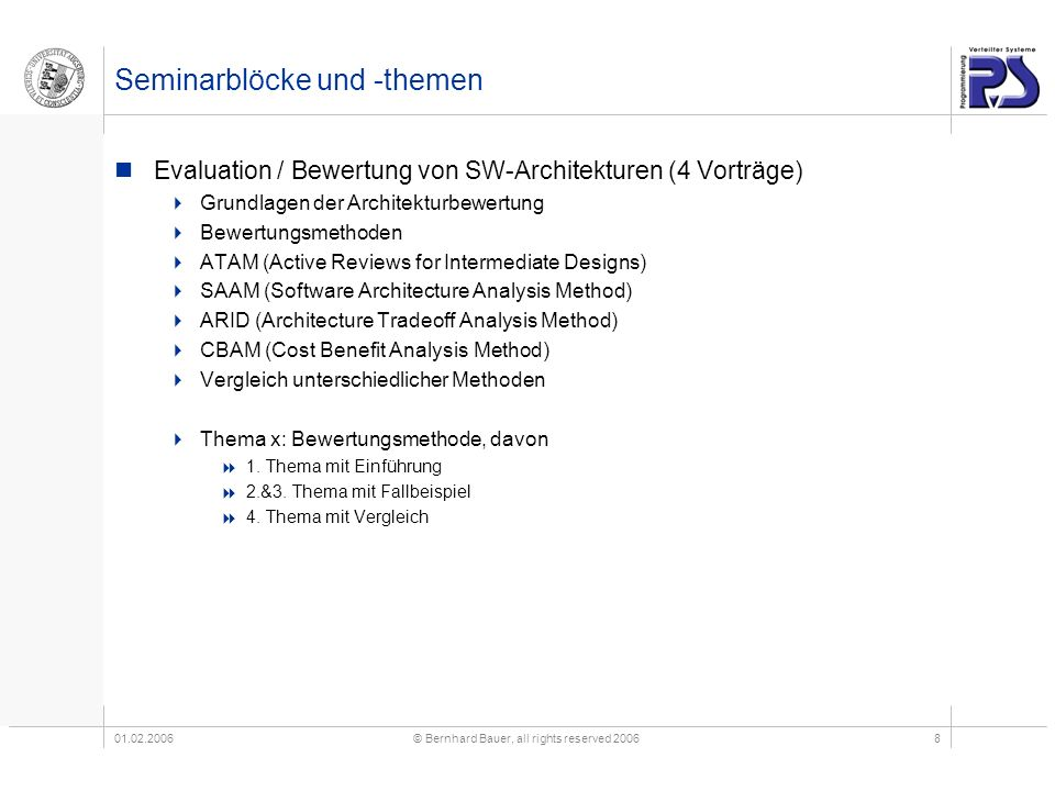01.02.2006© Bernhard Bauer, all rights reserved 20068 Seminarblöcke und -themen Evaluation / Bewertung von SW-Architekturen (4 Vorträge) Grundlagen der Architekturbewertung Bewertungsmethoden ATAM (Active Reviews for Intermediate Designs) SAAM (Software Architecture Analysis Method) ARID (Architecture Tradeoff Analysis Method) CBAM (Cost Benefit Analysis Method) Vergleich unterschiedlicher Methoden Thema x: Bewertungsmethode, davon 1.