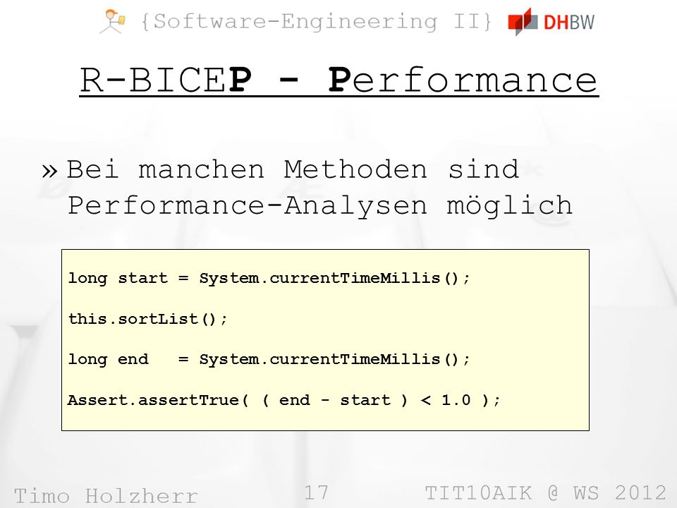 17 WS 2012 R-BICEP - Performance »Bei manchen Methoden sind Performance-Analysen möglich long start = System.currentTimeMillis(); this.sortList(); long end = System.currentTimeMillis(); Assert.assertTrue( ( end - start ) < 1.0 );