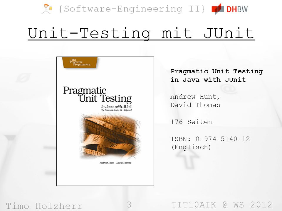 3 WS 2012 Unit-Testing mit JUnit Pragmatic Unit Testing in Java with JUnit Andrew Hunt, David Thomas 176 Seiten ISBN: (Englisch)
