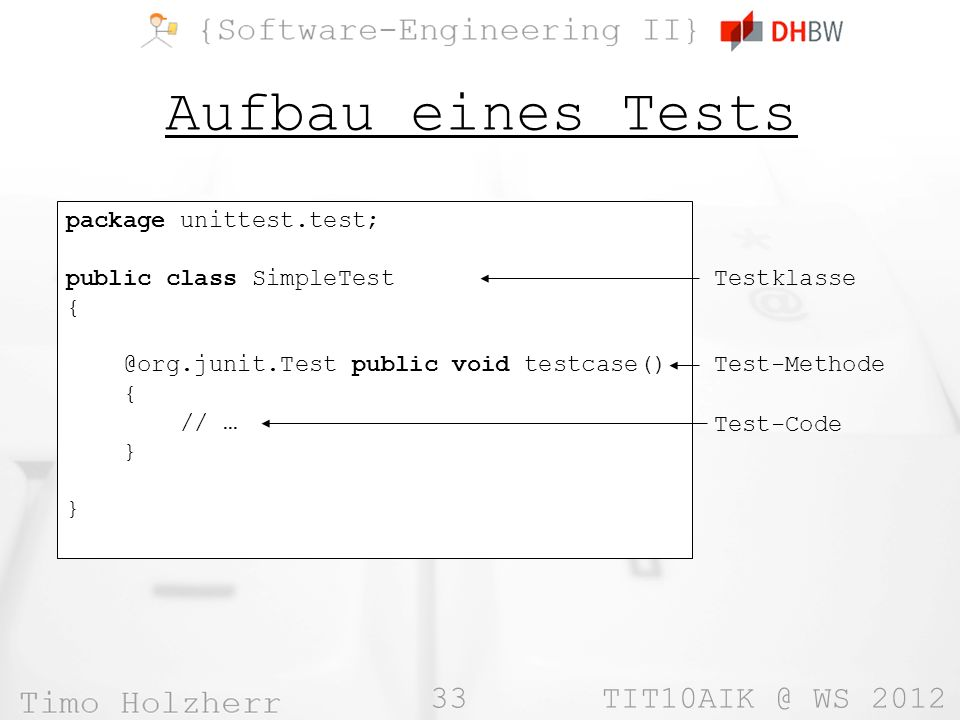33 WS 2012 Aufbau eines Tests package unittest.test; public class SimpleTest public void testcase() { // … } Testklasse Test-Methode Test-Code