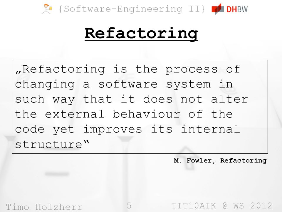 5 WS 2012 Refactoring Refactoring is the process of changing a software system in such way that it does not alter the external behaviour of the code yet improves its internal structure M.