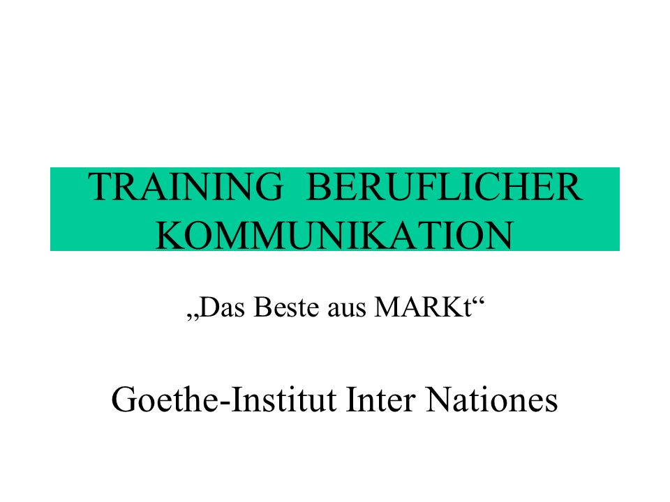 TRAINING BERUFLICHER KOMMUNIKATION Das Beste aus MARKt Goethe-Institut Inter Nationes