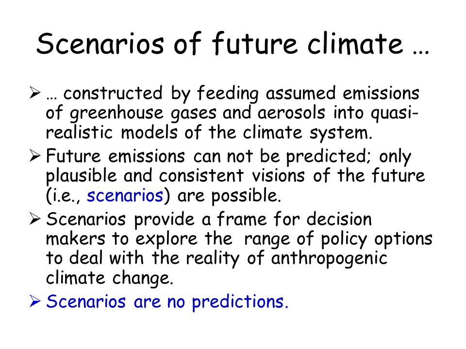 Scenarios of future climate … … constructed by feeding assumed emissions of greenhouse gases and aerosols into quasi- realistic models of the climate system.