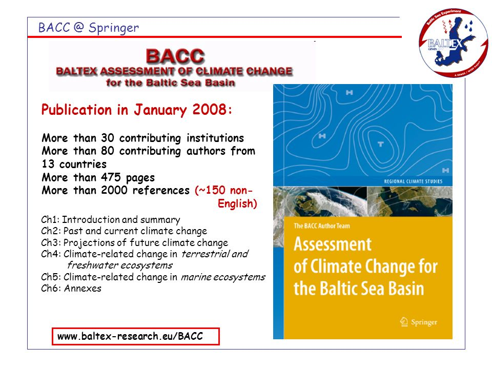 BACC @ Springer Publication in January 2008: More than 30 contributing institutions More than 80 contributing authors from 13 countries More than 475 pages More than 2000 references (~150 non- English) www.baltex-research.eu/BACC Ch1: Introduction and summary Ch2: Past and current climate change Ch3: Projections of future climate change Ch4: Climate-related change in terrestrial and freshwater ecosystems Ch5: Climate-related change in marine ecosystems Ch6: Annexes