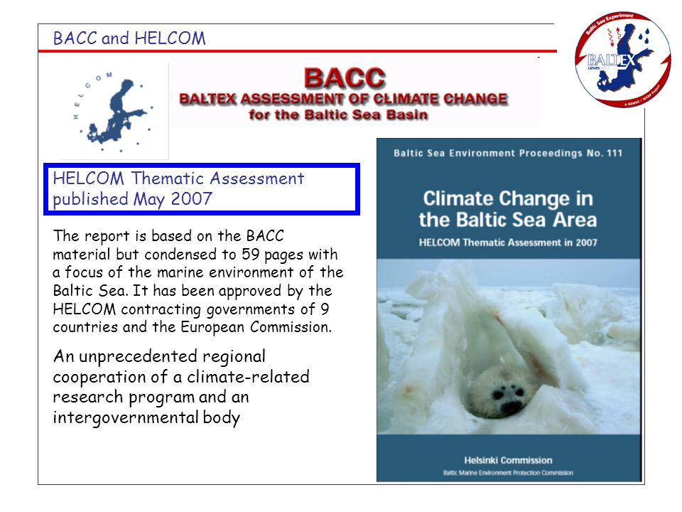 BACC and HELCOM HELCOM Thematic Assessment published May 2007 The report is based on the BACC material but condensed to 59 pages with a focus of the marine environment of the Baltic Sea.