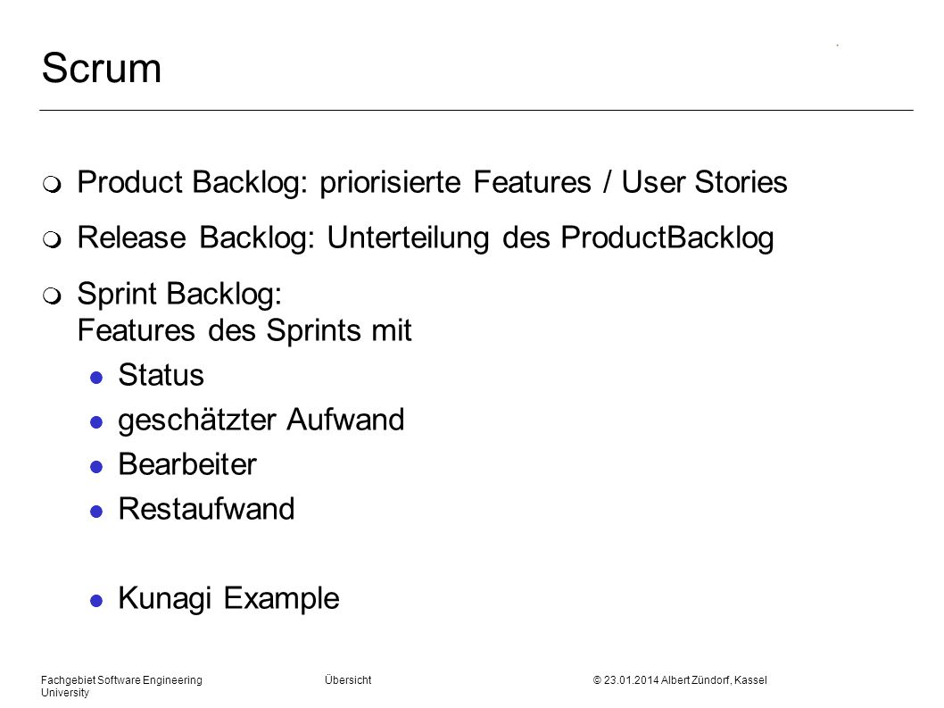 Fachgebiet Software Engineering Übersicht © 23.01.2014 Albert Zündorf, Kassel University Scrum m Product Backlog: priorisierte Features / User Stories m Release Backlog: Unterteilung des ProductBacklog m Sprint Backlog: Features des Sprints mit l Status l geschätzter Aufwand l Bearbeiter l Restaufwand l Kunagi Example