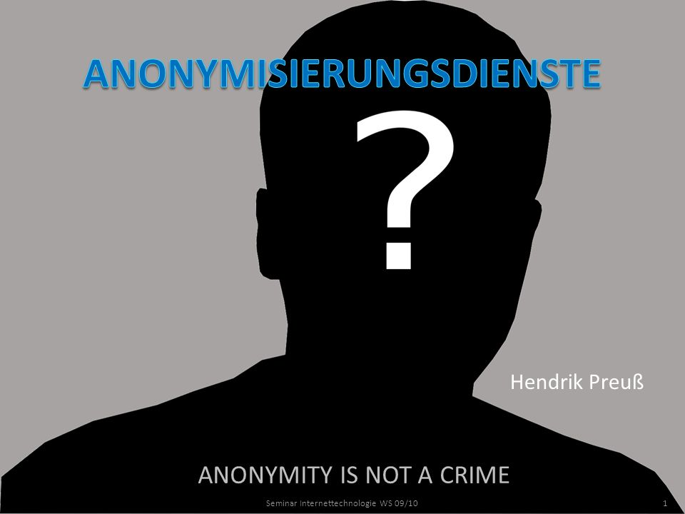 ANONYMITY IS NOT A CRIME Hendrik Preuß 1Seminar Internettechnologie WS 09/10