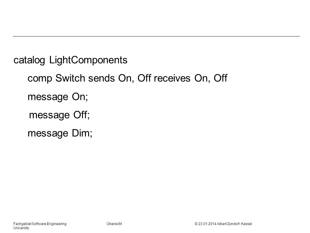 Fachgebiet Software Engineering Übersicht © Albert Zündorf, Kassel University catalog LightComponents comp Switch sends On, Off receives On, Off message On; message Off; message Dim;