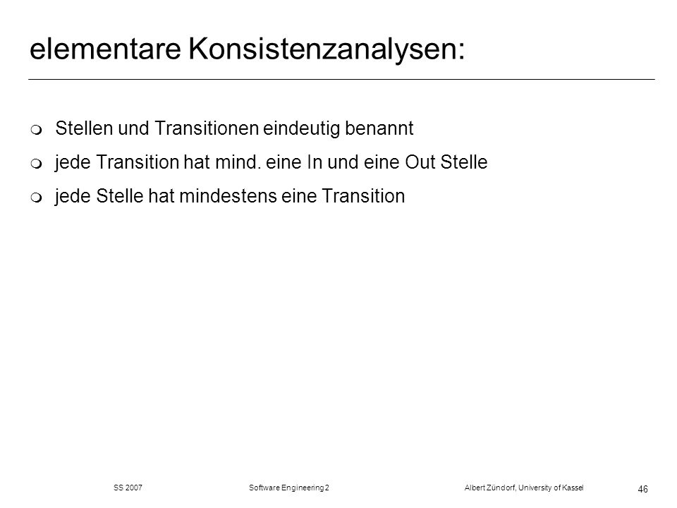 SS 2007 Software Engineering 2 Albert Zündorf, University of Kassel 46 elementare Konsistenzanalysen: m Stellen und Transitionen eindeutig benannt m jede Transition hat mind.
