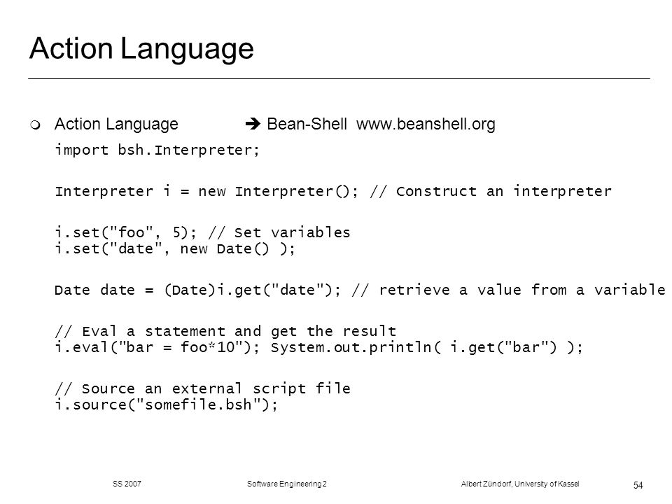 SS 2007 Software Engineering 2 Albert Zündorf, University of Kassel 54 Action Language m Action Language Bean-Shell   import bsh.Interpreter; Interpreter i = new Interpreter(); // Construct an interpreter i.set( foo , 5); // Set variables i.set( date , new Date() ); Date date = (Date)i.get( date ); // retrieve a value from a variable // Eval a statement and get the result i.eval( bar = foo*10 ); System.out.println( i.get( bar ) ); // Source an external script file i.source( somefile.bsh );