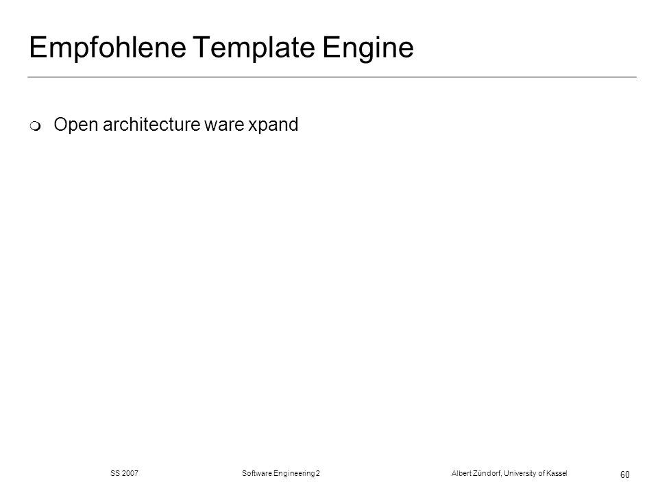 SS 2007 Software Engineering 2 Albert Zündorf, University of Kassel 60 Empfohlene Template Engine m Open architecture ware xpand