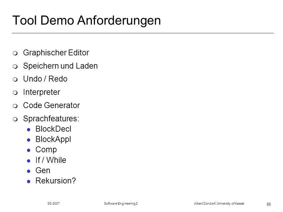 SS 2007 Software Engineering 2 Albert Zündorf, University of Kassel 66 Tool Demo Anforderungen m Graphischer Editor m Speichern und Laden m Undo / Redo m Interpreter m Code Generator m Sprachfeatures: l BlockDecl l BlockAppl l Comp l If / While l Gen l Rekursion