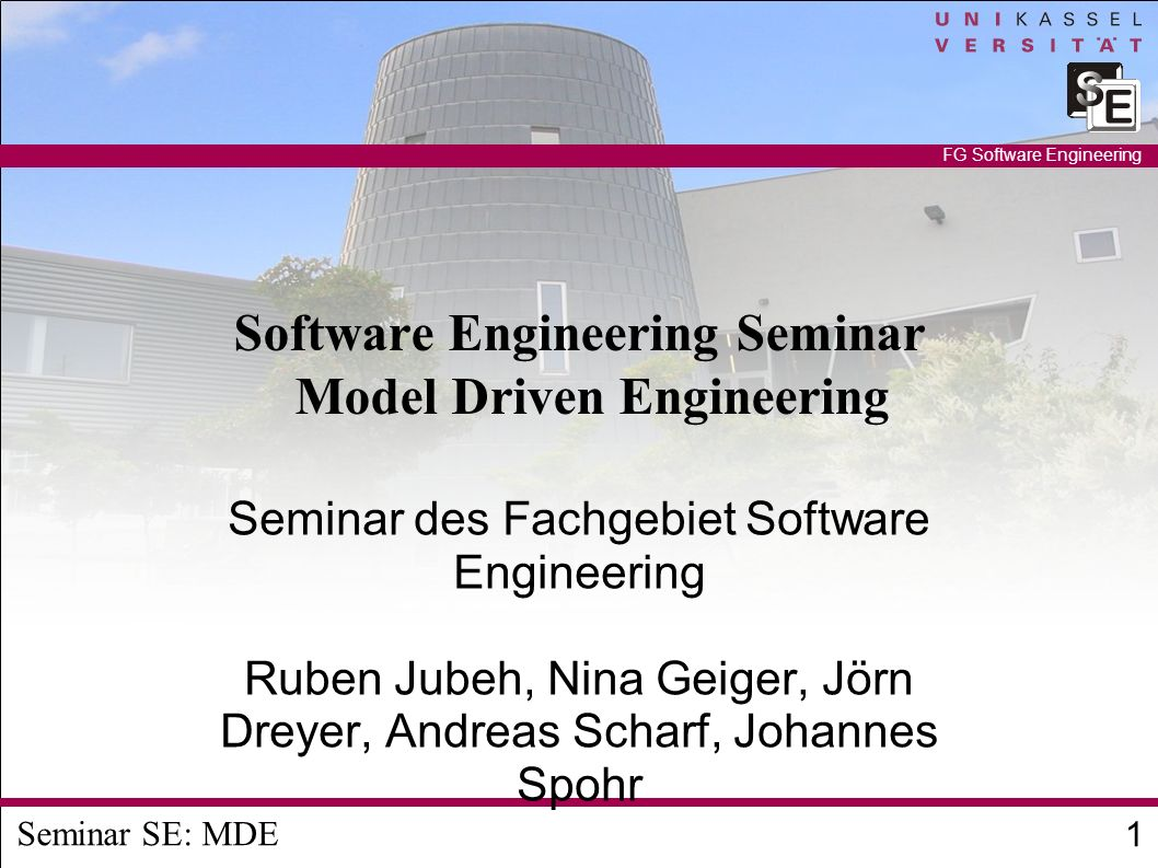 Seminar SE: MDE 1 FG Software Engineering Software Engineering Seminar Model Driven Engineering Seminar des Fachgebiet Software Engineering Ruben Jubeh, Nina Geiger, Jörn Dreyer, Andreas Scharf, Johannes Spohr
