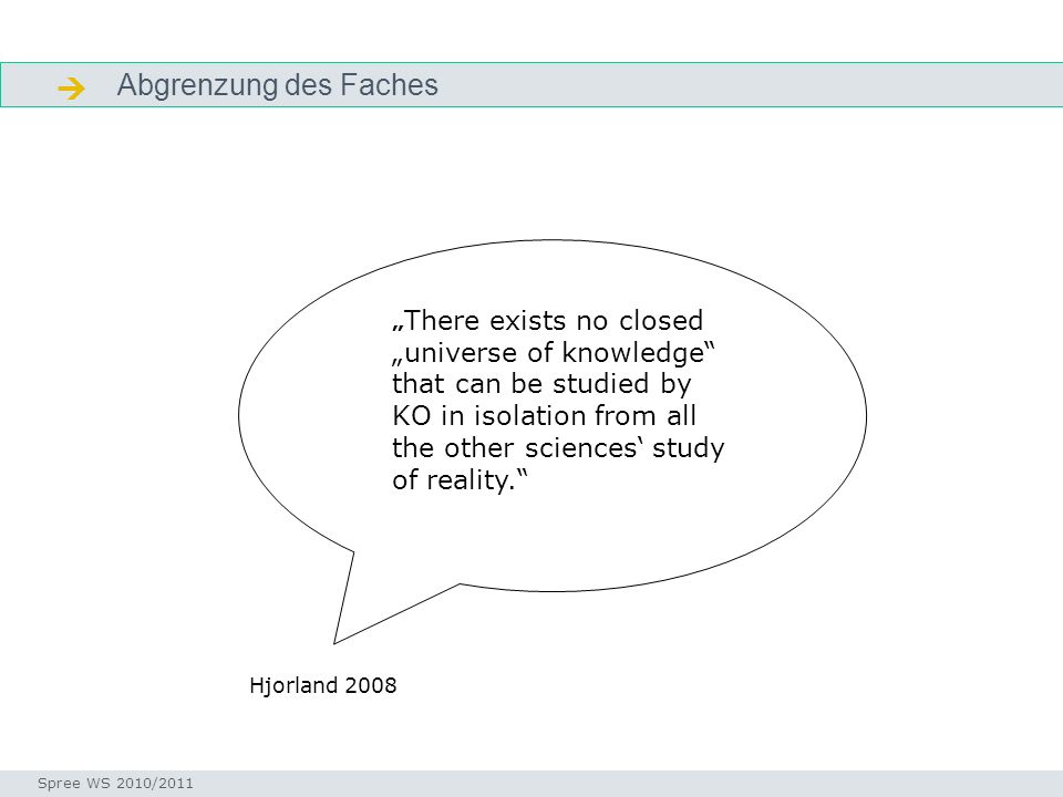 Abgrenzung des Faches Problem der Disziplin KO Seminar I-Prax: Inhaltserschließung visueller Medien, Spree WS 2010/2011 There exists no closed universe of knowledge that can be studied by KO in isolation from all the other sciences study of reality.