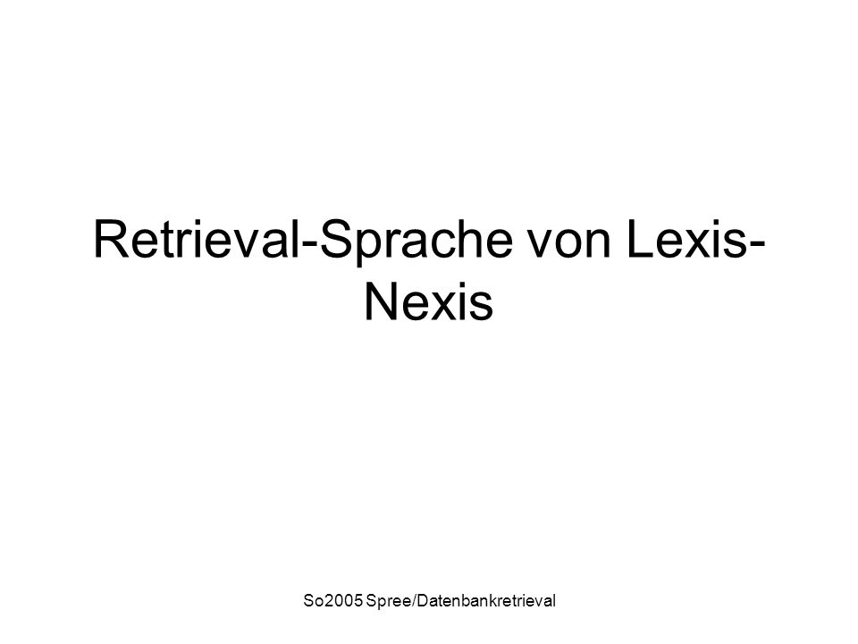 So2005 Spree/Datenbankretrieval Retrieval-Sprache von Lexis- Nexis
