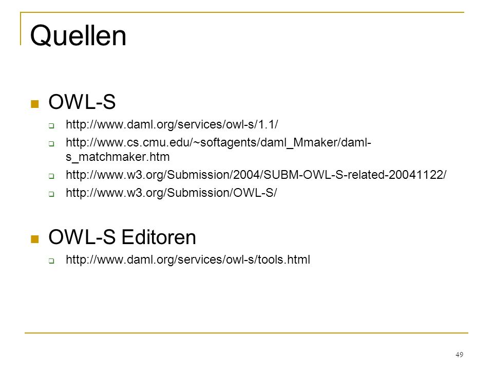 49 Quellen OWL-S http://www.daml.org/services/owl-s/1.1/ http://www.cs.cmu.edu/~softagents/daml_Mmaker/daml- s_matchmaker.htm http://www.w3.org/Submission/2004/SUBM-OWL-S-related-20041122/ http://www.w3.org/Submission/OWL-S/ OWL-S Editoren http://www.daml.org/services/owl-s/tools.html