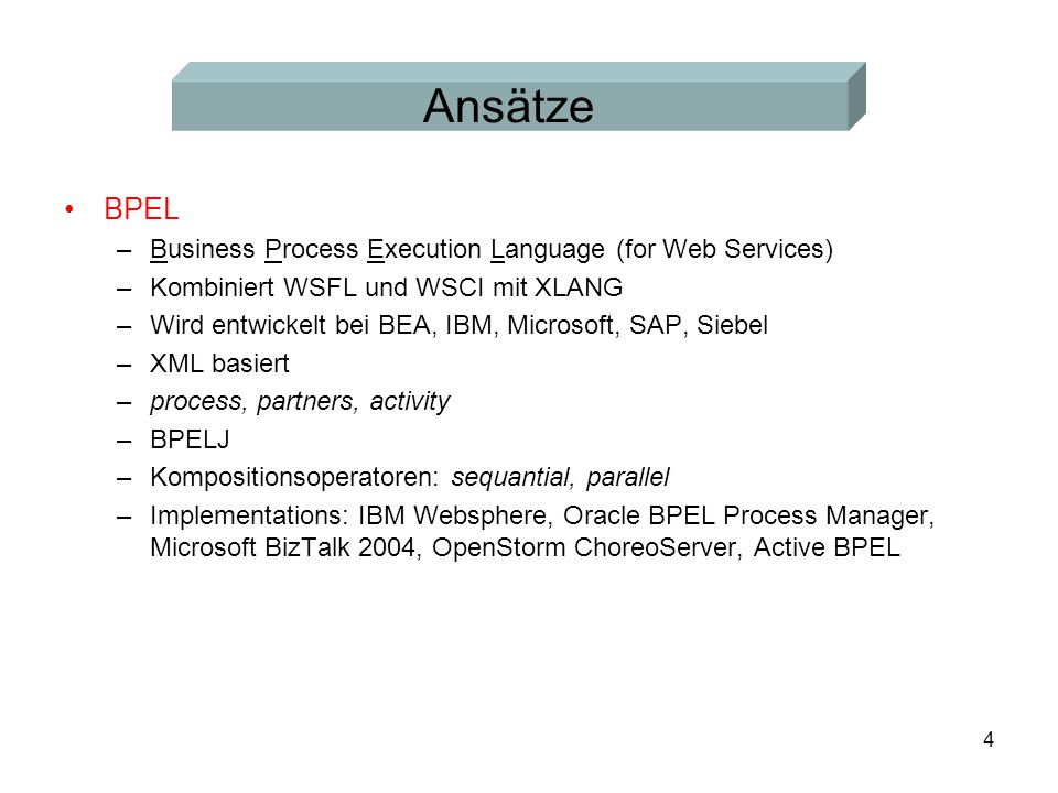 4 Ansätze BPEL –Business Process Execution Language (for Web Services) –Kombiniert WSFL und WSCI mit XLANG –Wird entwickelt bei BEA, IBM, Microsoft, SAP, Siebel –XML basiert –process, partners, activity –BPELJ –Kompositionsoperatoren: sequantial, parallel –Implementations: IBM Websphere, Oracle BPEL Process Manager, Microsoft BizTalk 2004, OpenStorm ChoreoServer, Active BPEL
