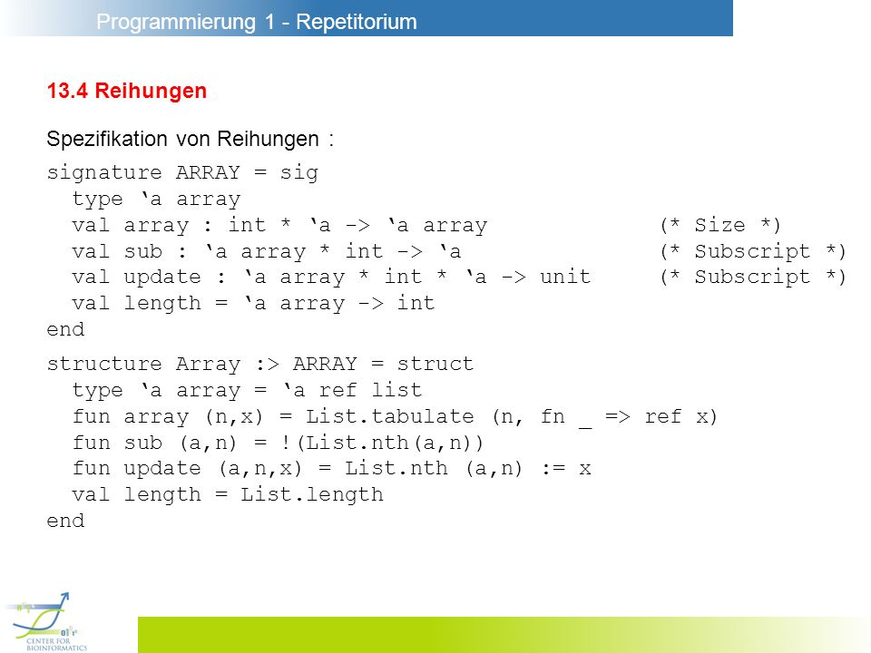 Programmierung 1 - Repetitorium 13.4 Reihungen Spezifikation von Reihungen : signature ARRAY = sig type a array val array : int * a -> a array(* Size *) val sub : a array * int -> a(* Subscript *) val update : a array * int * a -> unit(* Subscript *) val length = a array -> int end structure Array :> ARRAY = struct type a array = a ref list fun array (n,x) = List.tabulate (n, fn _ => ref x) fun sub (a,n) = !(List.nth(a,n)) fun update (a,n,x) = List.nth (a,n) := x val length = List.length end