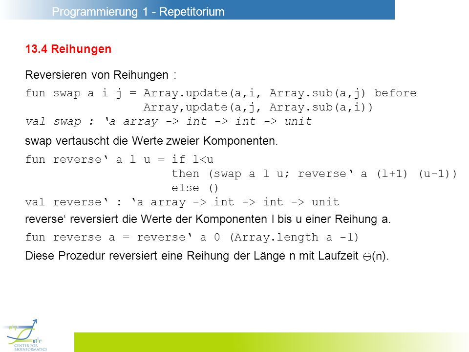 Programmierung 1 - Repetitorium 13.4 Reihungen Reversieren von Reihungen : fun swap a i j = Array.update(a,i, Array.sub(a,j) before Array,update(a,j, Array.sub(a,i)) val swap : a array -> int -> int -> unit fun reverse a l u = if l<u then (swap a l u; reverse a (l+1) (u-1)) else () val reverse : a array -> int -> int -> unit swap vertauscht die Werte zweier Komponenten.